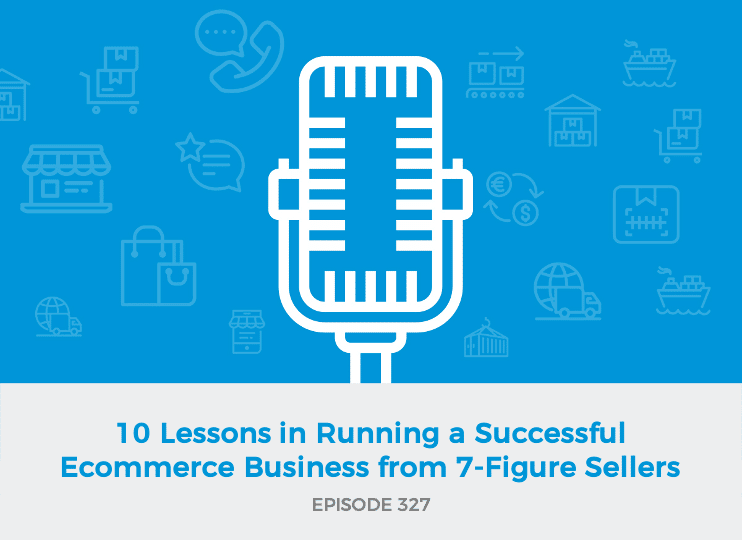 E327: 10 Lessons in Running a Successful Ecommerce Business from 7-Figure Sellers
